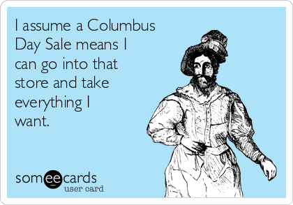 i-assume-a-columbus-day-sale-means-i-can-go-into-that-store-and-take-everything-i-want-5f563